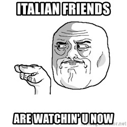 i'm watching you meme - italian friends  are watchin' u now