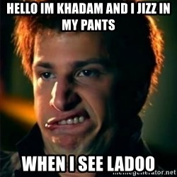 Jizzt in my pants - HELLO IM KHADAM AND I JIZZ IN MY PANTS  WHEN I SEE LADOO