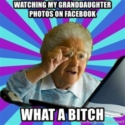 old lady - watching my granddaughter photos on facebook what a bitch