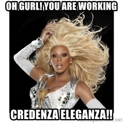 Rupaul Fabulous - Oh Gurl! You are working credenza eleganza!!