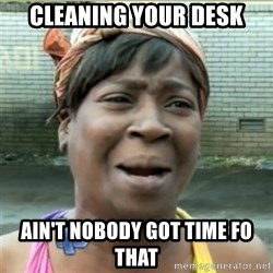 Ain't Nobody got time fo that - cleaning your desk ain't nobody got time fo that