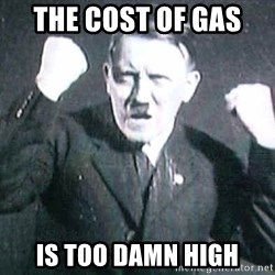 Hitler - The cost of gas  is too damn high