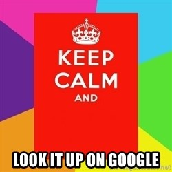 Keep calm and -  LOOK IT UP ON GOOGLE