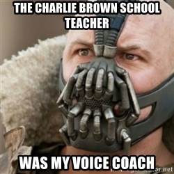 Bane - the charlie brown school teacher was my voice coach