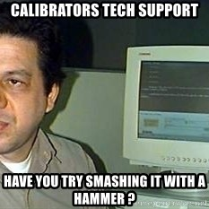 pasqualebolado2 - calibrators tech support have you try smashing it with a hammer ?