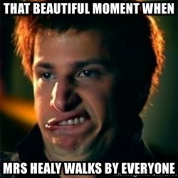 Jizzt in my pants - THAT BEAUTIFUL MOMENT WHEN MRS HEALY WALKS BY EVERYONE