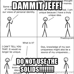 Memes - dammit jeff! do not use the solids!!!!!!!!