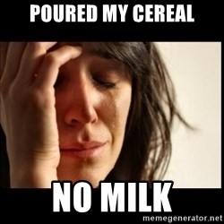 First World Problems - poured my cereal no milk