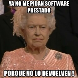 Queen Elizabeth Is Not Impressed  - YA NO ME PIDAN SOFTWARE PRESTADO PORQUE NO LO DEVUELVEN !