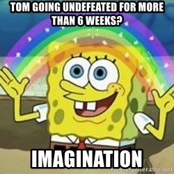 Spongebob - Tom going undefeated for more than 6 weeks? IMAGINATION