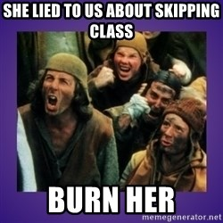 BURN HER - she lied to us about skipping class BURN HER