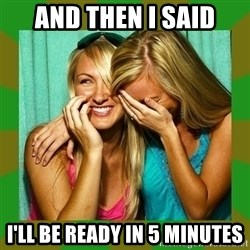 Laughing Girls  - AND THEN I SAID I'LL BE READY IN 5 MINUTES