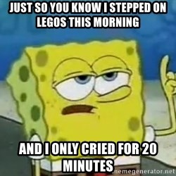 Tough Spongebob - JUST SO YOU KNOW I STEPPED ON LEGOS THIS MORNING  AND I ONLY CRIED FOR 20 MINUTES