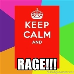 Keep calm and - RAGE!!!
