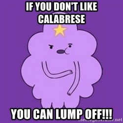 over reaction lumpy space princess - If you don't like Calabrese You can lump oFf!!!
