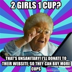 old lady - 2 girls 1 cup? that's unsanitary! I'll donate to their website, so they can buy more cups