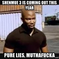 James Doakes surprise - shenmue 3 is coming out this year pure lies, muthafucka