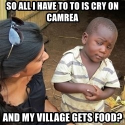 Skeptical 3rd World Kid - So all i have to to is cry on camrea and my village gets food?