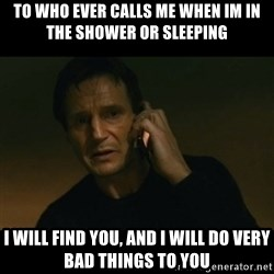 liam neeson taken - to who ever calls me when im in the shower or sleeping i will find you, and i will do very bad things to you