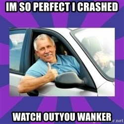 Perfect Driver - IM SO PERFECT I CRASHED WATCH OUTYOU WANKER