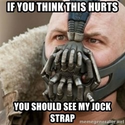 Bane - If you think this hurts you should see my jock strap