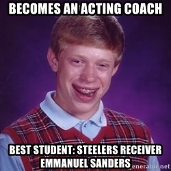 Bad Luck Brian - Becomes an acting coach Best student: Steelers receiver emmanuel sanders