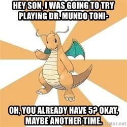 Dragonite Dad - HEY SON, I WAS GOING TO TRY PLAYING dR. MUNDO TONI- oH, YOU ALREADY HAVE 5? OKAY, MAYBE ANOTHER TIME.