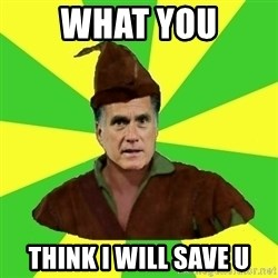 RomneyHood - What you think i will save u
