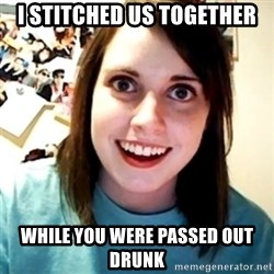 Overly Obsessed Girlfriend - i stitched us together while you were passed out drunk