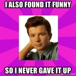 RIck Astley - I also found it funny so I never gave it up
