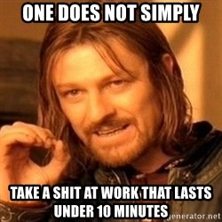 One Does Not Simply - one does not simply take a shit at work that lasts under 10 minutes