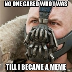 Bane - no one cared who i was till i became a meme