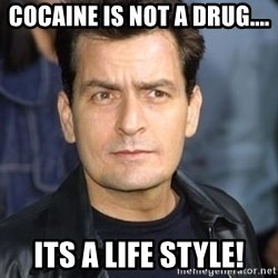 charlie sheen - COCAINE IS NOT A DRUG.... ITS A LIFE STYLE!