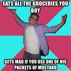 Douchebag Roommate - Eats all the groceries you buy gets mad if you use one of his packets of mustard