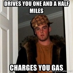 Scumbag Steve - Drives you one and a half miles Charges you gas