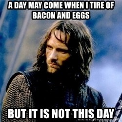 Not this day Aragorn - A day may come when i tire of bacon and eggs But it is not this day