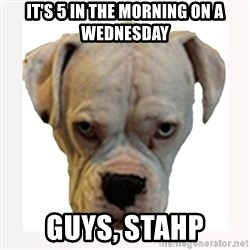 stahp guise - It's 5 in the morning on a WEDNESDAY Guys, Stahp