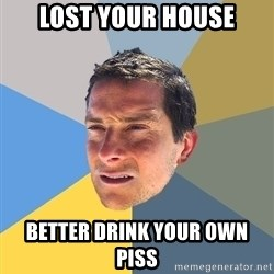 Bear Grylls - lost your house better drink your own piss