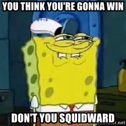 Spongebob Thread - You think you're gonna win Don't you Squidward