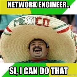 Happy Mexican - Network Engineer.. Si, I can do that