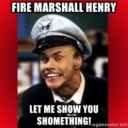 Fire Marshall Bill - FIRE MARSHALL HENRY LET ME SHOW YOU SHOMETHING!
