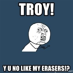 y you no - TROY! Y U NO LIKE MY ERASERS!?