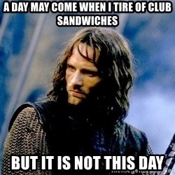 Not this day Aragorn - a day may come when i tire of club sandwiches but it is not this day