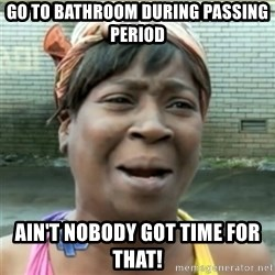 Ain't Nobody got time fo that - Go to bathroom during passing period ain't nobody got time for that!