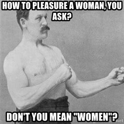 """overly manlyman - How to pleasure a woman, you ask? Don't you mean """"Women""""?"""