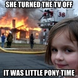 Disaster Girl - SHE TURNED THE TV OFF IT WAS LITTLE PONY TIME