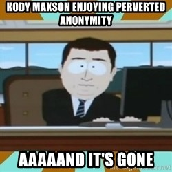 And it's gone - kody maxson enjoying perverted anonymity aaaaand it's gone