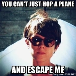 Sara Quin is not amused - you can't just hop a plane and escape me