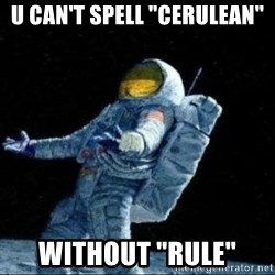 "pissedceru - u can't spell ""cerulean"" without ""RULE"""