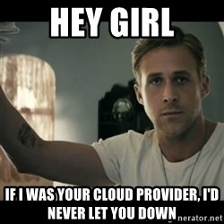 ryan gosling hey girl - Hey Girl If i was your cloud provider, i'd never let you down